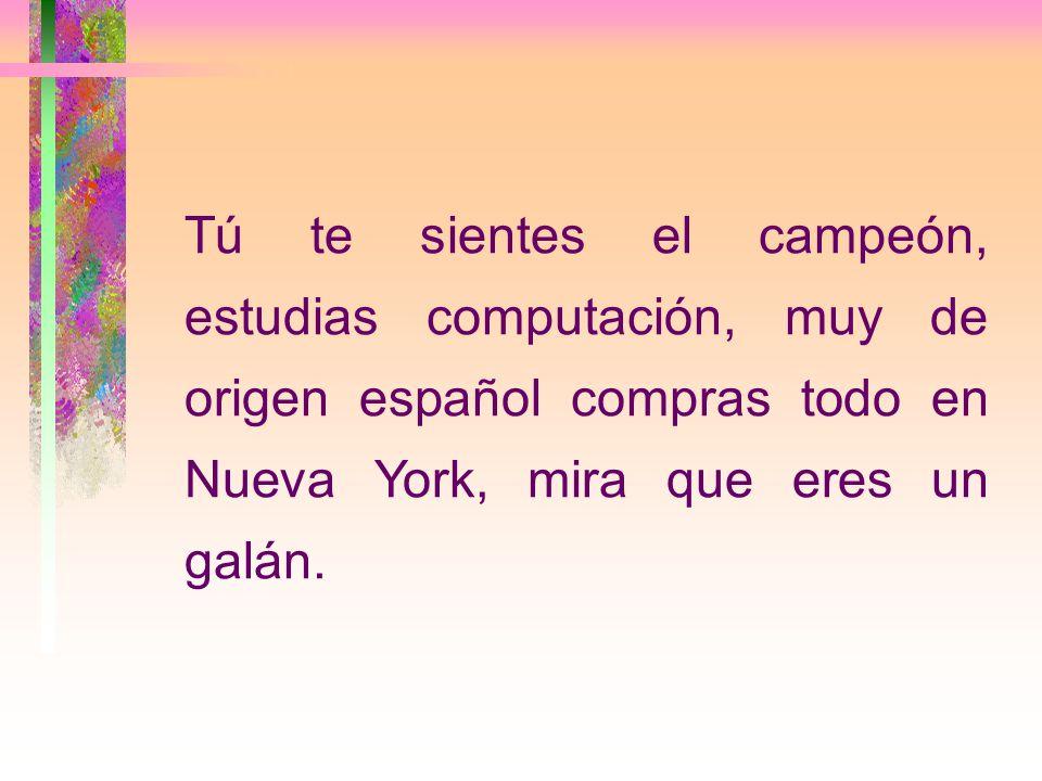 Tú te sientes el campeón, estudias computación, muy de origen español compras todo en Nueva York, mira que eres un galán.