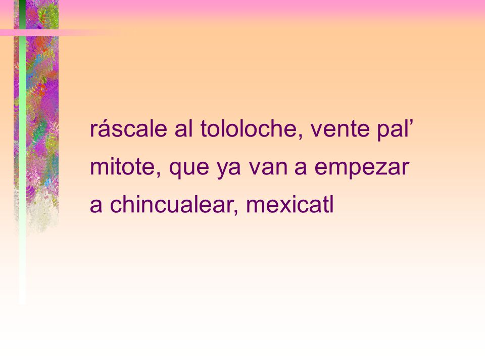 ráscale al tololoche, vente pal' mitote, que ya van a empezar a chincualear, mexicatl