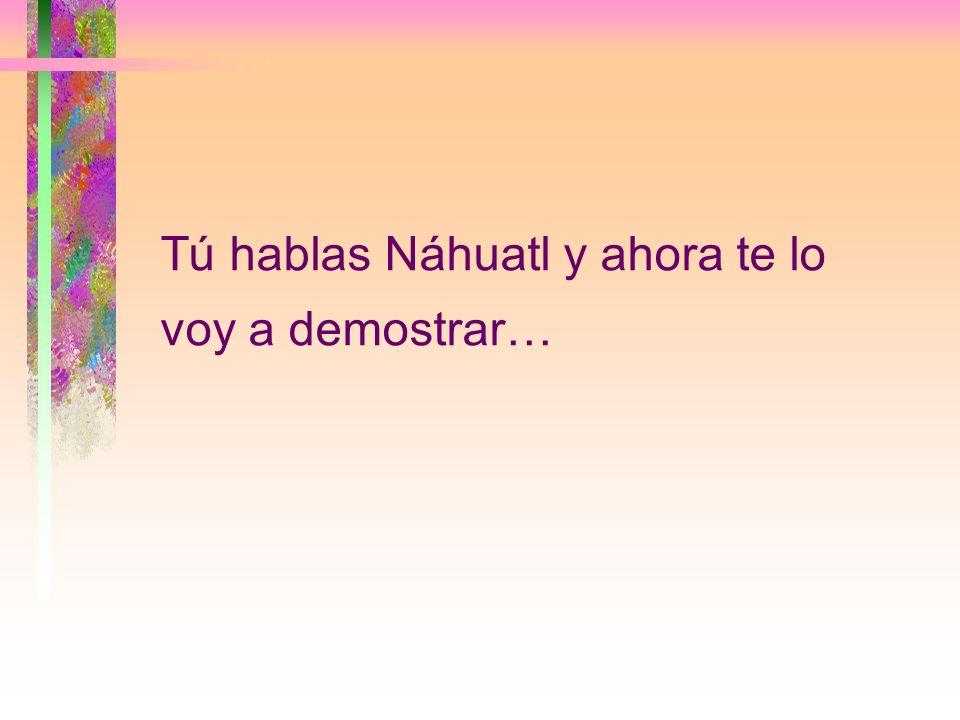 Tú hablas Náhuatl y ahora te lo voy a demostrar…