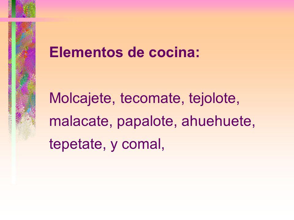 Elementos de cocina: Molcajete, tecomate, tejolote, malacate, papalote, ahuehuete, tepetate, y comal,