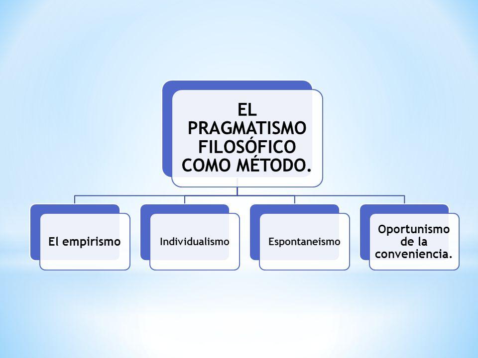 EL PRAGMATISMO FILOSÓFICO COMO MÉTODO. Oportunismo de la conveniencia.