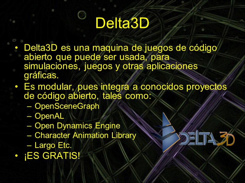 Delta3D Delta3D es una maquina de juegos de código abierto que puede ser usada, para simulaciones, juegos y otras aplicaciones gráficas.