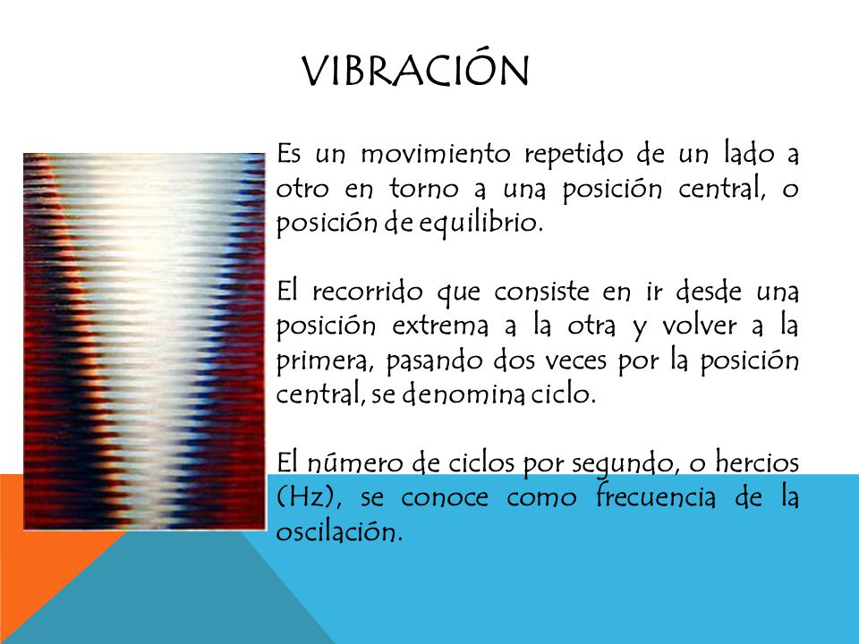 Vibración Es un movimiento repetido de un lado a otro en torno a una posición central, o posición de equilibrio.