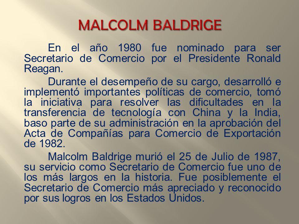 MALCOLM BALDRIGE En el año 1980 fue nominado para ser Secretario de Comercio por el Presidente Ronald Reagan.