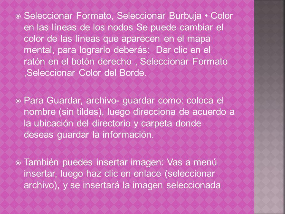 Seleccionar Formato, Seleccionar Burbuja • Color en las líneas de los nodos Se puede cambiar el color de las líneas que aparecen en el mapa mental, para lograrlo deberás: Dar clic en el ratón en el botón derecho , Seleccionar Formato ,Seleccionar Color del Borde.