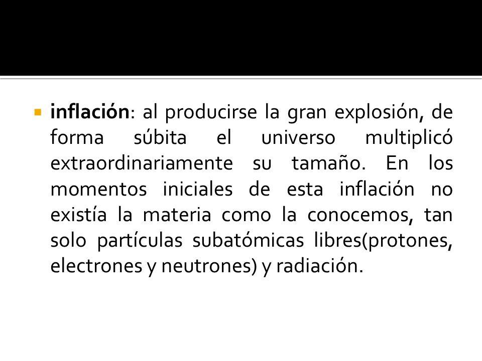 inflación: al producirse la gran explosión, de forma súbita el universo multiplicó extraordinariamente su tamaño.