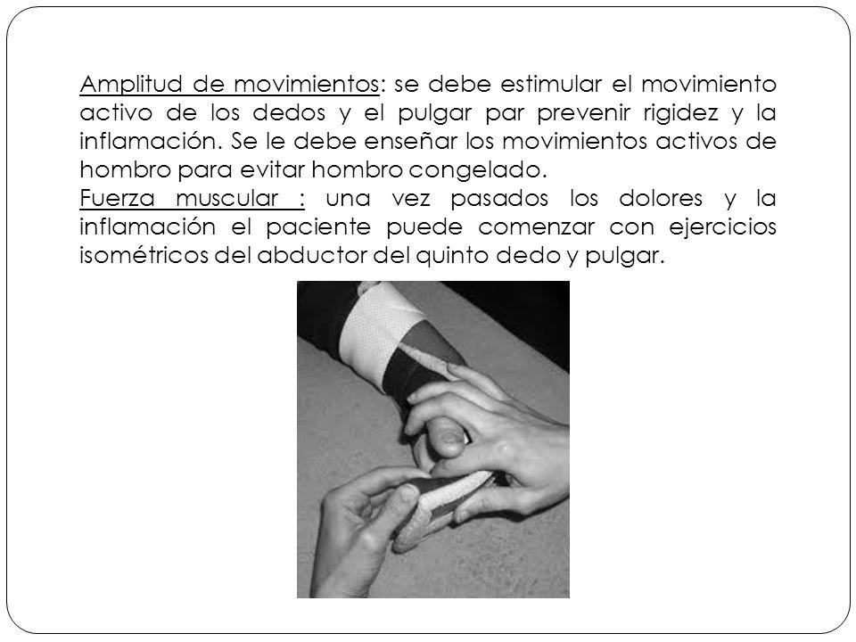 Amplitud de movimientos: se debe estimular el movimiento activo de los dedos y el pulgar par prevenir rigidez y la inflamación. Se le debe enseñar los movimientos activos de hombro para evitar hombro congelado.