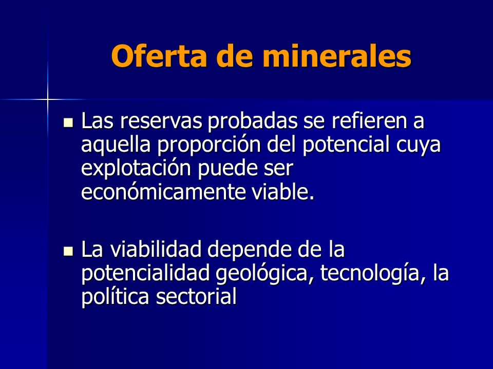 Oferta de minerales Las reservas probadas se refieren a aquella proporción del potencial cuya explotación puede ser económicamente viable.