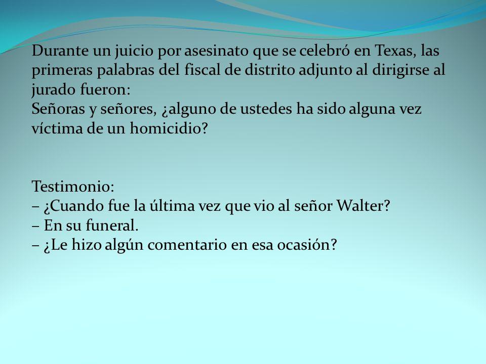 Durante un juicio por asesinato que se celebró en Texas, las primeras palabras del fiscal de distrito adjunto al dirigirse al jurado fueron: Señoras y señores, ¿alguno de ustedes ha sido alguna vez víctima de un homicidio