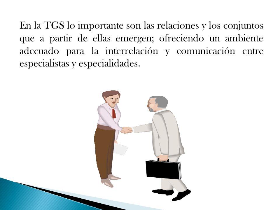 En la TGS lo importante son las relaciones y los conjuntos que a partir de ellas emergen; ofreciendo un ambiente adecuado para la interrelación y comunicación entre especialistas y especialidades.