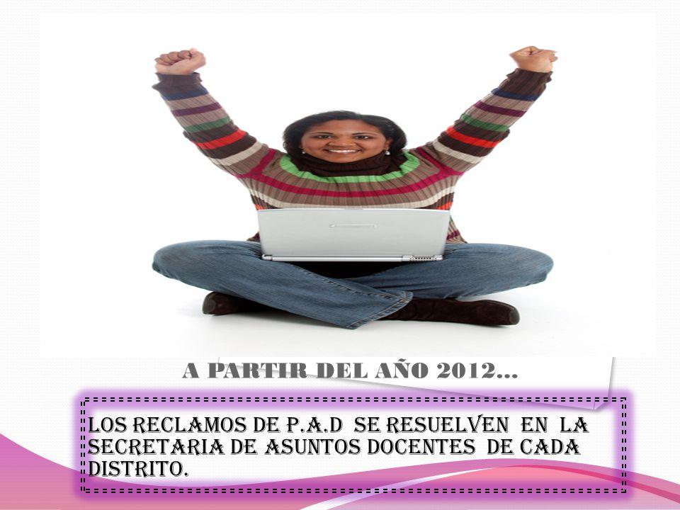 A PARTIR DEL AÑO 2012… LOS RECLAMOS DE P.A.D SE RESUELVEN EN LA SECRETARIA DE ASUNTOS DOCENTES DE CADA DISTRITO.