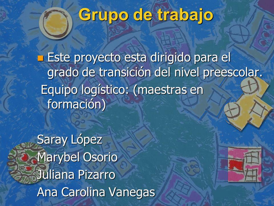 Grupo de trabajo Este proyecto esta dirigido para el grado de transición del nivel preescolar. Equipo logístico: (maestras en formación)