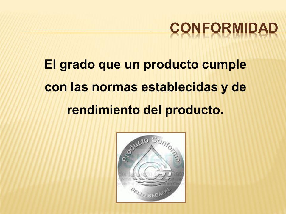 CONFORMIDAD El grado que un producto cumple con las normas establecidas y de rendimiento del producto.