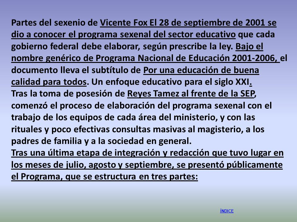 Partes del sexenio de Vicente Fox El 28 de septiembre de 2001 se dio a conocer el programa sexenal del sector educativo que cada gobierno federal debe elaborar, según prescribe la ley. Bajo el nombre genérico de Programa Nacional de Educación 2001-2006, el documento lleva el subtítulo de Por una educación de buena calidad para todos. Un enfoque educativo para el siglo XXI.