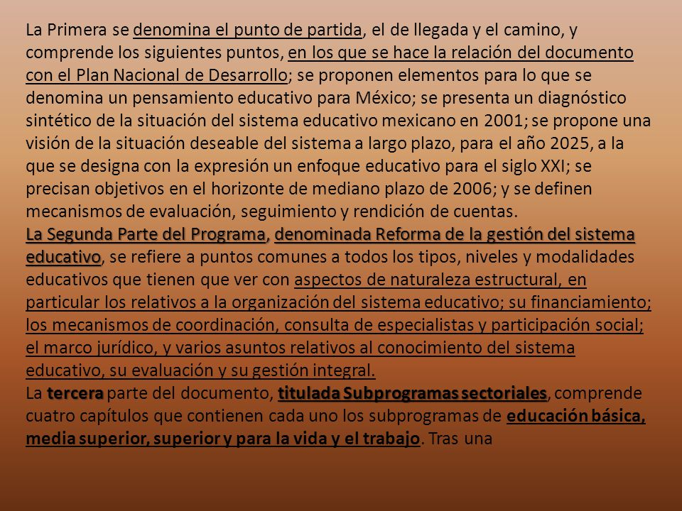 La Primera se denomina el punto de partida, el de llegada y el camino, y comprende los siguientes puntos, en los que se hace la relación del documento con el Plan Nacional de Desarrollo; se proponen elementos para lo que se denomina un pensamiento educativo para México; se presenta un diagnóstico sintético de la situación del sistema educativo mexicano en 2001; se propone una visión de la situación deseable del sistema a largo plazo, para el año 2025, a la que se designa con la expresión un enfoque educativo para el siglo XXI; se precisan objetivos en el horizonte de mediano plazo de 2006; y se definen mecanismos de evaluación, seguimiento y rendición de cuentas.