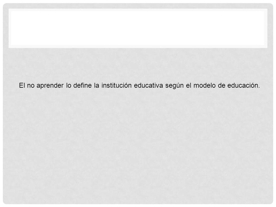 El no aprender lo define la institución educativa según el modelo de educación.