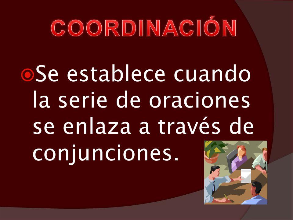 COORDINACIÓN Se establece cuando la serie de oraciones se enlaza a través de conjunciones.