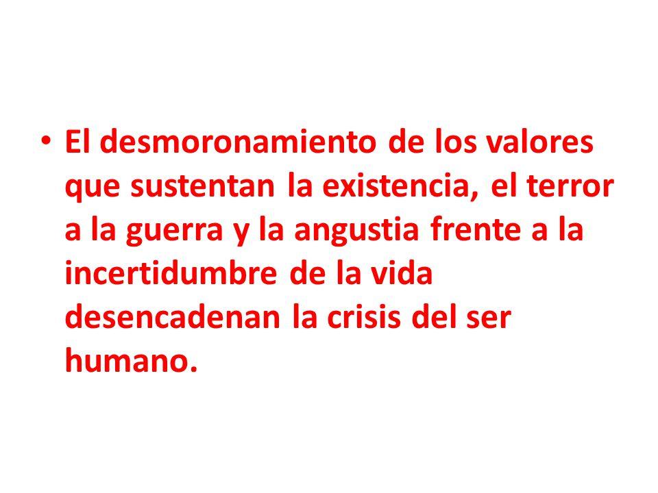 El desmoronamiento de los valores que sustentan la existencia, el terror a la guerra y la angustia frente a la incertidumbre de la vida desencadenan la crisis del ser humano.