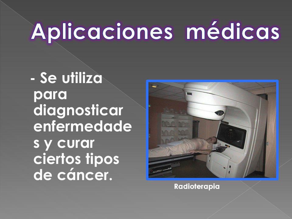 Aplicaciones médicas - Se utiliza para diagnosticar enfermedades y curar ciertos tipos de cáncer.