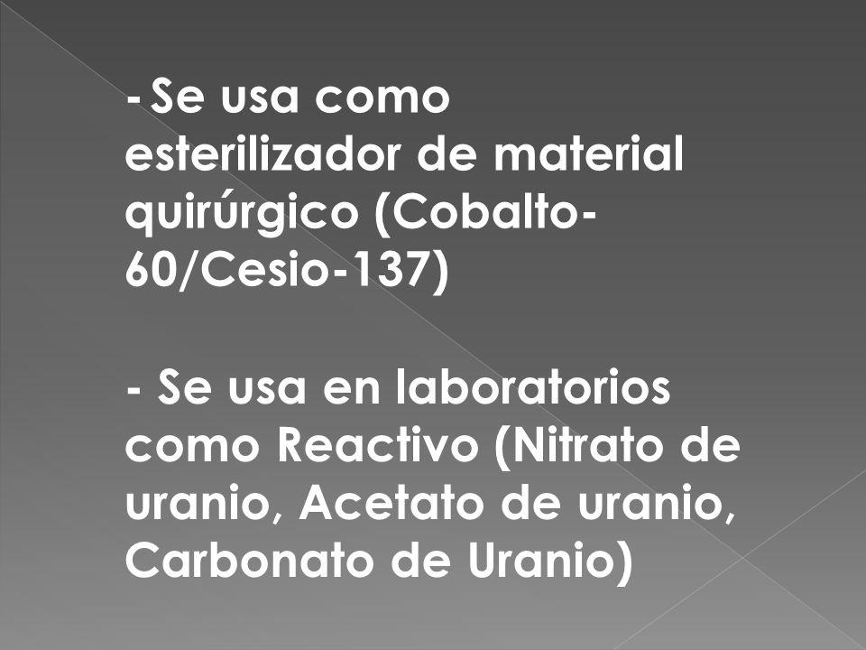 - Se usa como esterilizador de material quirúrgico (Cobalto-60/Cesio-137)