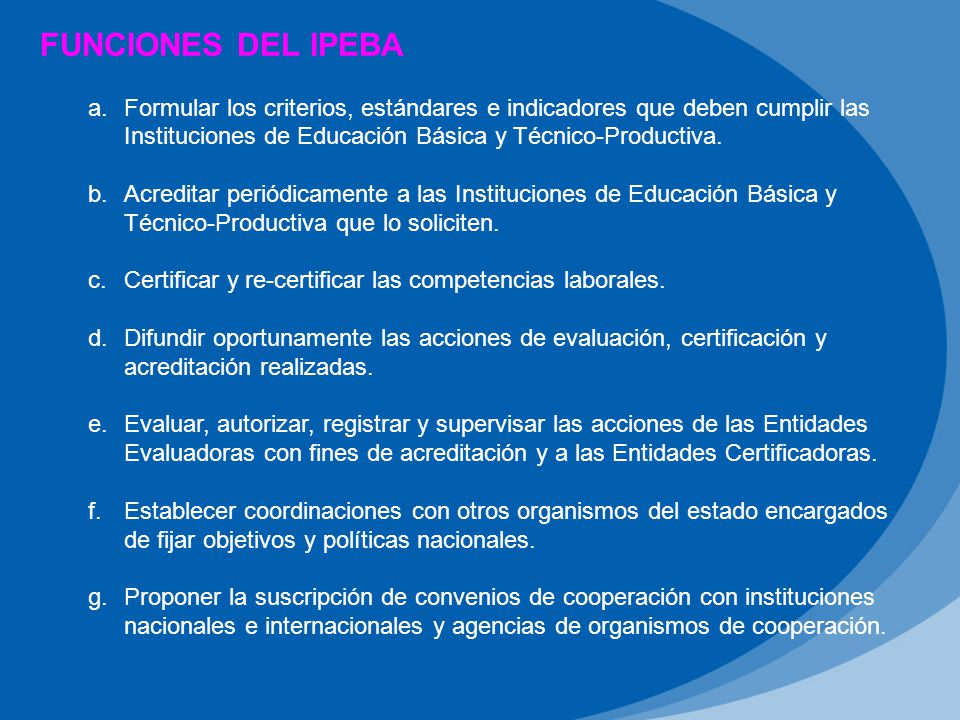 FUNCIONES DEL IPEBA Formular los criterios, estándares e indicadores que deben cumplir las Instituciones de Educación Básica y Técnico-Productiva.