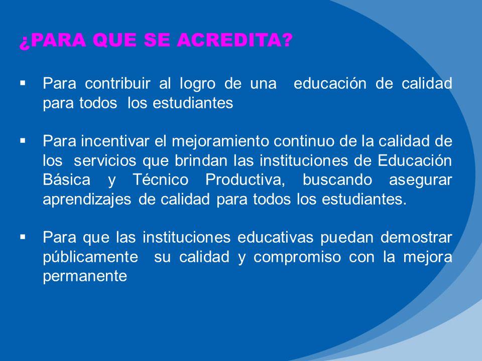 ¿PARA QUE SE ACREDITA Para contribuir al logro de una educación de calidad para todos los estudiantes.