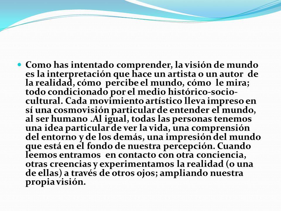 Como has intentado comprender, la visión de mundo es la interpretación que hace un artista o un autor de la realidad, cómo percibe el mundo, cómo le mira; todo condicionado por el medio histórico-socio-cultural.