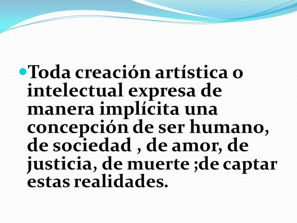 Toda creación artística o intelectual expresa de manera implícita una concepción de ser humano, de sociedad , de amor, de justicia, de muerte ;de captar estas realidades.