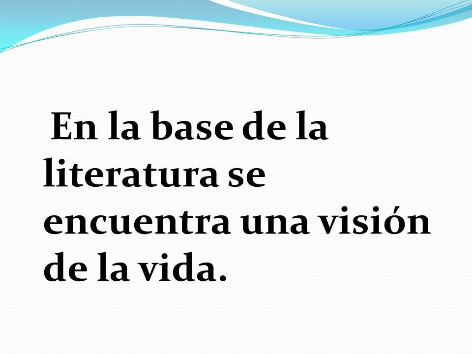En la base de la literatura se encuentra una visión de la vida.
