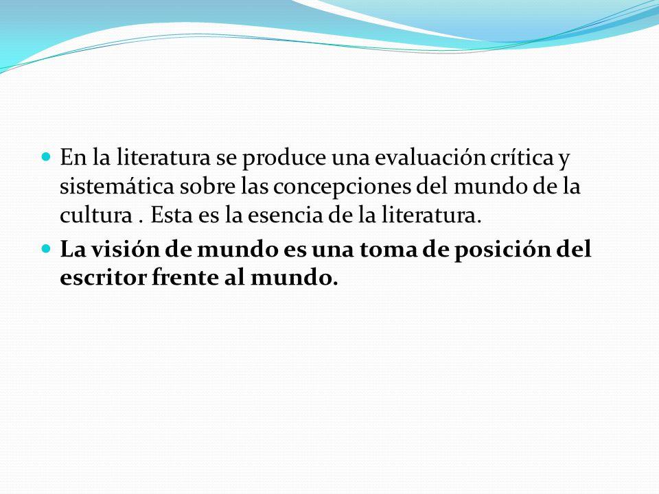 En la literatura se produce una evaluación crítica y sistemática sobre las concepciones del mundo de la cultura . Esta es la esencia de la literatura.