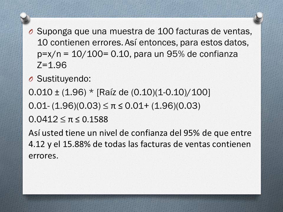 Suponga que una muestra de 100 facturas de ventas, 10 contienen errores. Así entonces, para estos datos, p=x/n = 10/100= 0.10, para un 95% de confianza Z=1.96