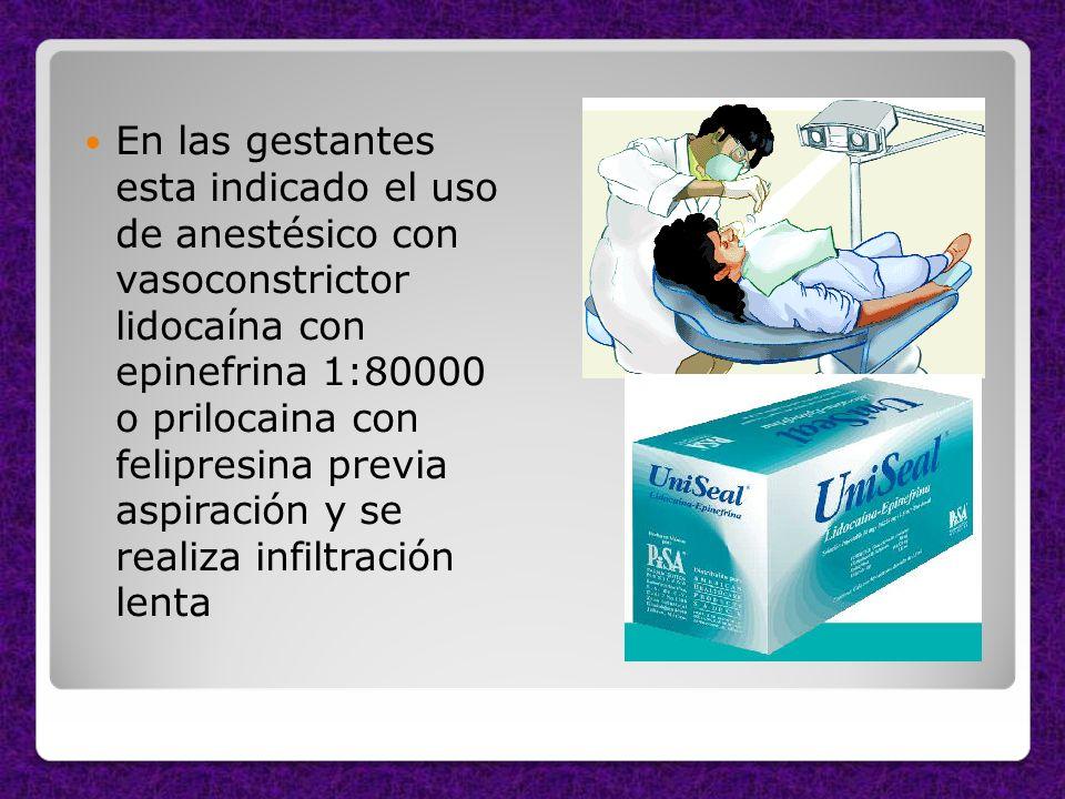En las gestantes esta indicado el uso de anestésico con vasoconstrictor lidocaína con epinefrina 1:80000 o prilocaina con felipresina previa aspiración y se realiza infiltración lenta