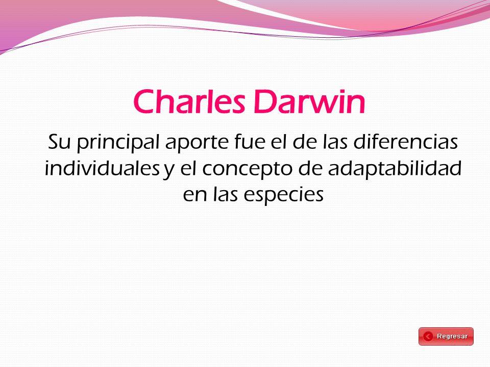 Charles Darwin Su principal aporte fue el de las diferencias individuales y el concepto de adaptabilidad en las especies.