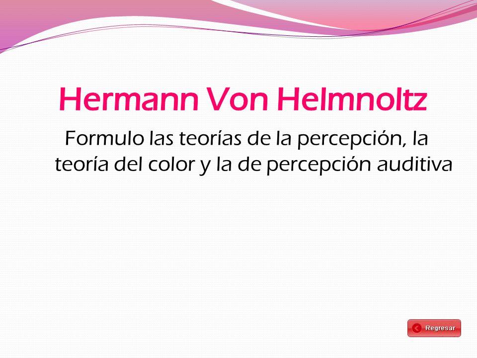 Hermann Von Helmnoltz Formulo las teorías de la percepción, la teoría del color y la de percepción auditiva.
