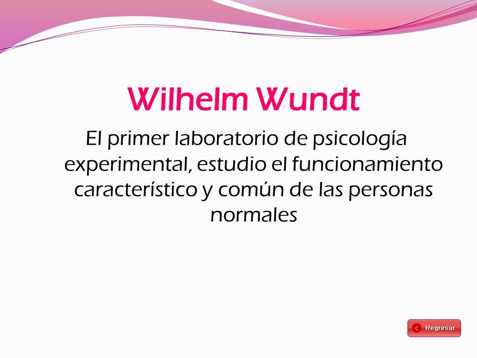Wilhelm Wundt El primer laboratorio de psicología experimental, estudio el funcionamiento característico y común de las personas normales.