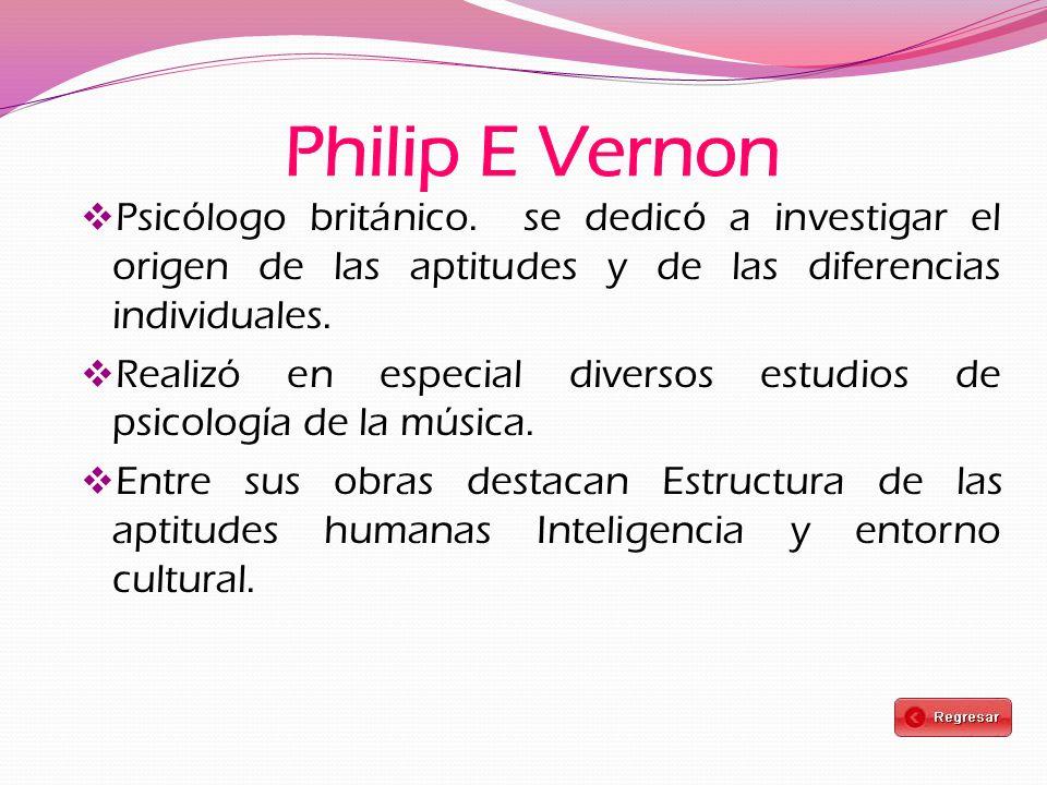Philip E Vernon Psicólogo británico. se dedicó a investigar el origen de las aptitudes y de las diferencias individuales.