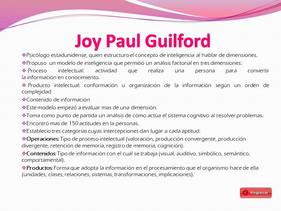Joy Paul Guilford Psicólogo estadunidense, quien estructuro el concepto de inteligencia al hablar de dimensiones.