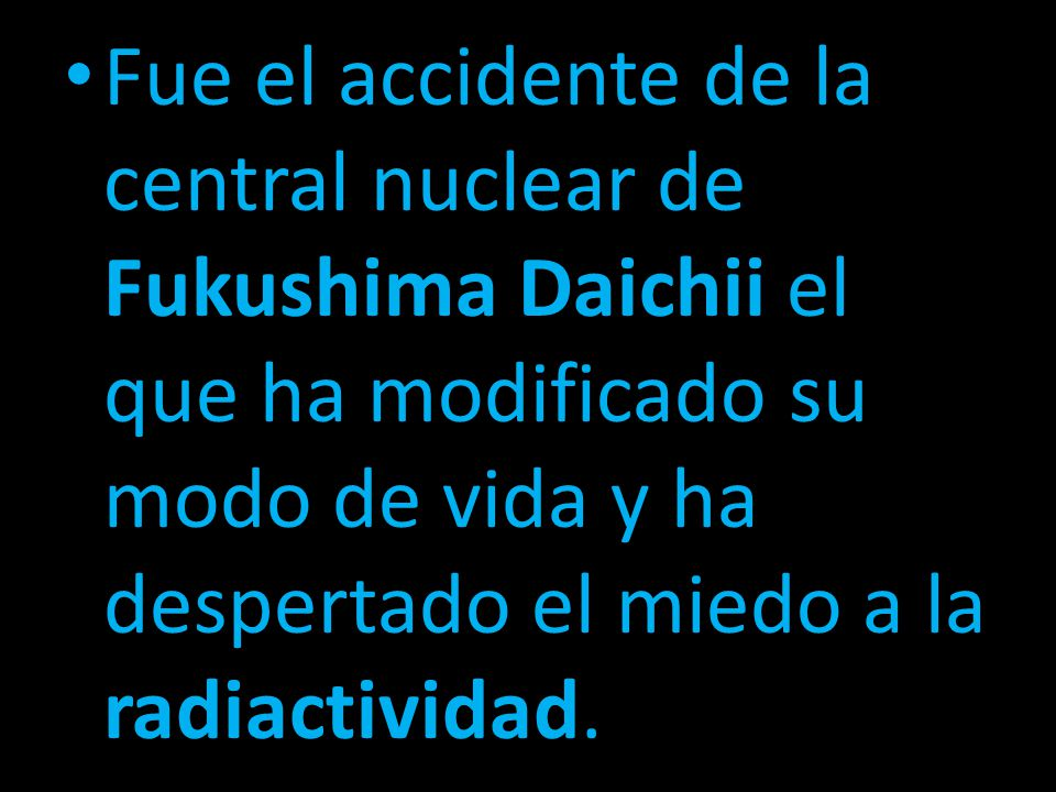 Fue el accidente de la central nuclear de Fukushima Daichii el que ha modificado su modo de vida y ha despertado el miedo a la radiactividad.