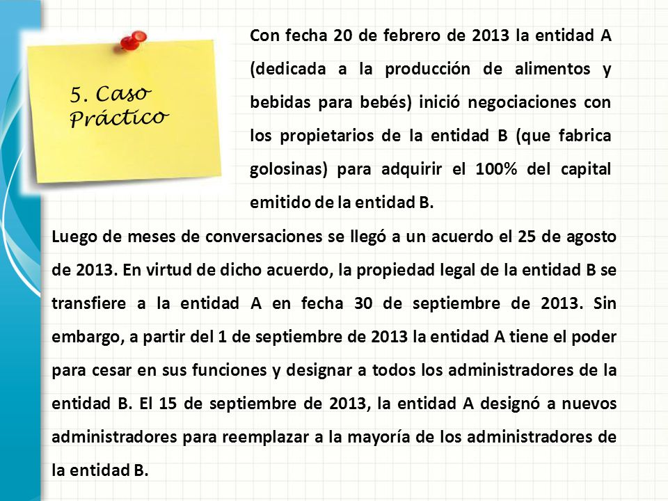 Con fecha 20 de febrero de 2013 la entidad A (dedicada a la producción de alimentos y bebidas para bebés) inició negociaciones con los propietarios de la entidad B (que fabrica golosinas) para adquirir el 100% del capital emitido de la entidad B.