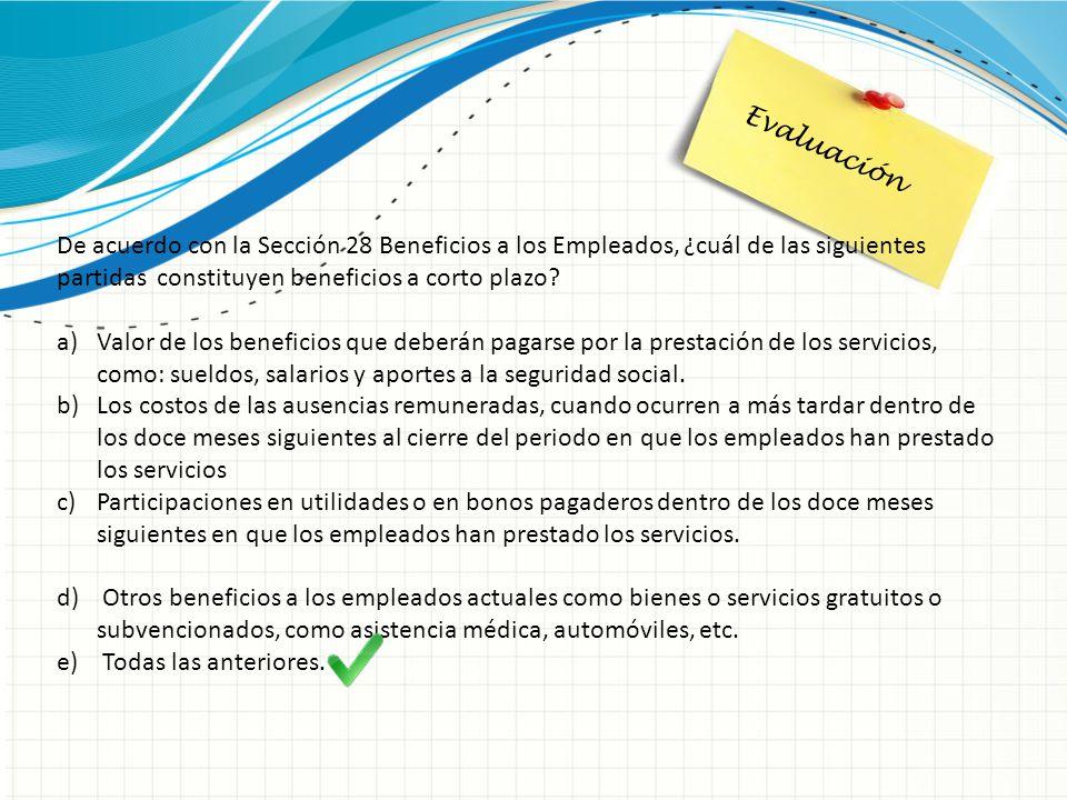 Evaluación De acuerdo con la Sección 28 Beneficios a los Empleados, ¿cuál de las siguientes partidas constituyen beneficios a corto plazo
