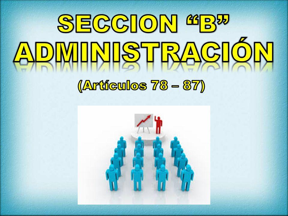 SECCION B ADMINISTRACIÓN (Artículos 78 – 87)