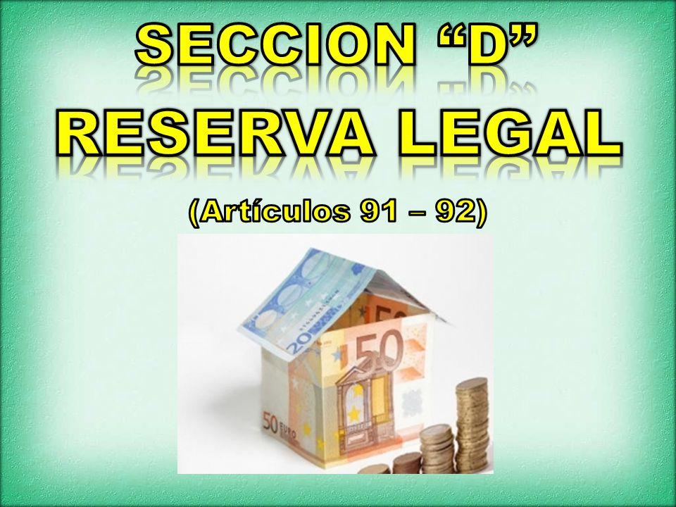 SECCION D RESERVA LEGAL (Artículos 91 – 92)