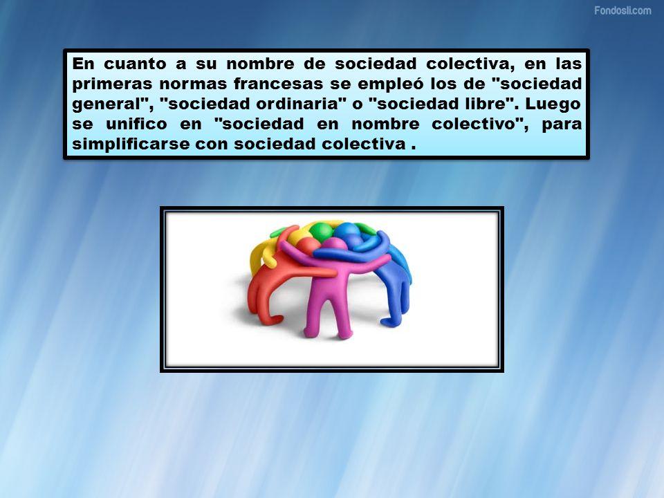 En cuanto a su nombre de sociedad colectiva, en las primeras normas francesas se empleó los de sociedad general , sociedad ordinaria o sociedad libre .