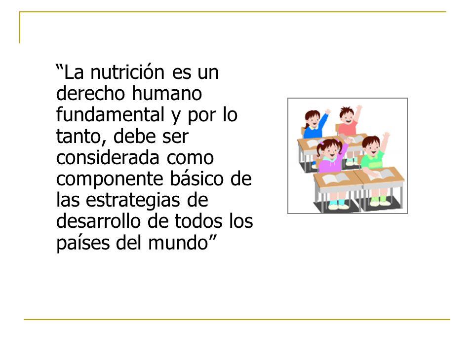La nutrición es un derecho humano fundamental y por lo tanto, debe ser considerada como componente básico de las estrategias de desarrollo de todos los países del mundo