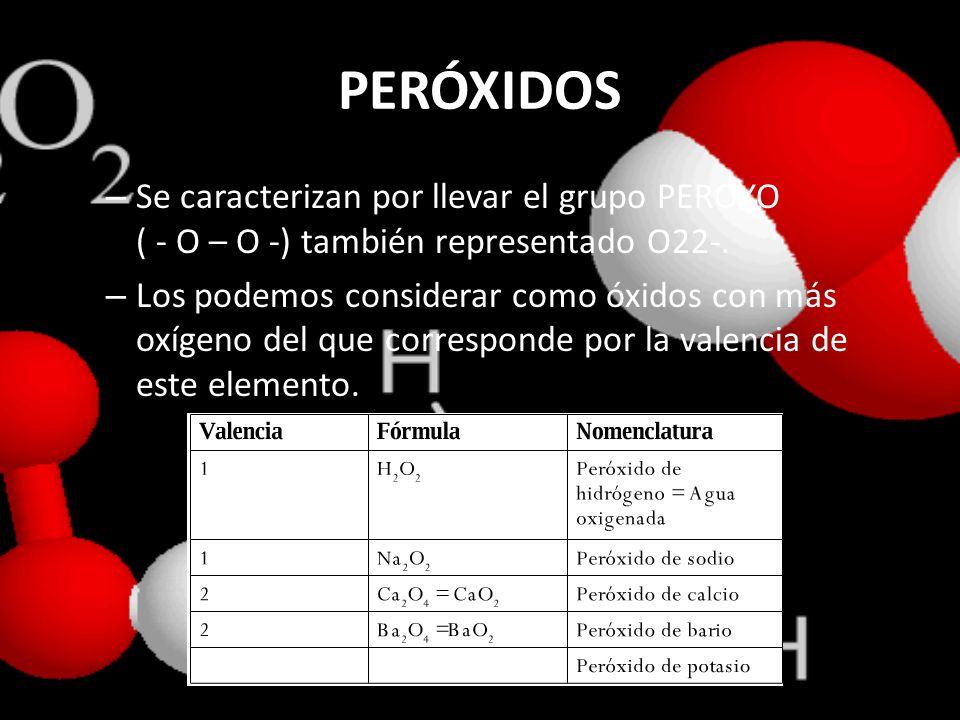 PERÓXIDOS Se caracterizan por llevar el grupo PEROXO ( - O – O -) también representado O22-.