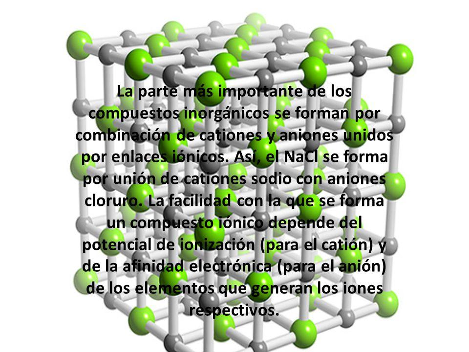 La parte más importante de los compuestos inorgánicos se forman por combinación de cationes y aniones unidos por enlaces iónicos.