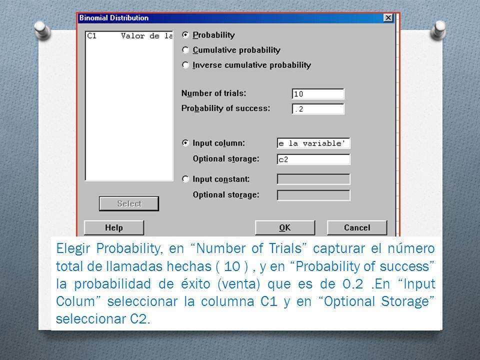 Elegir Probability, en Number of Trials capturar el número total de llamadas hechas ( 10 ) , y en Probability of success la probabilidad de éxito (venta) que es de 0.2 .En Input Colum seleccionar la columna C1 y en Optional Storage seleccionar C2.