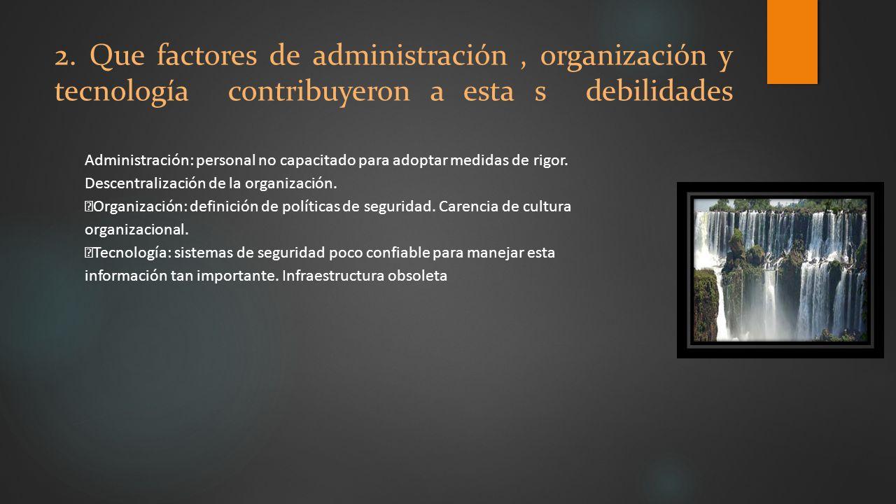 2. Que factores de administración , organización y tecnología contribuyeron a esta s debilidades