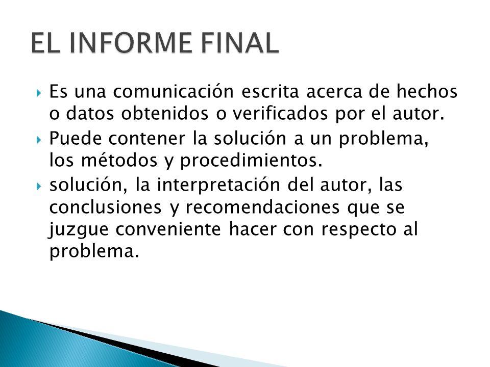 EL INFORME FINAL Es una comunicación escrita acerca de hechos o datos obtenidos o verificados por el autor.