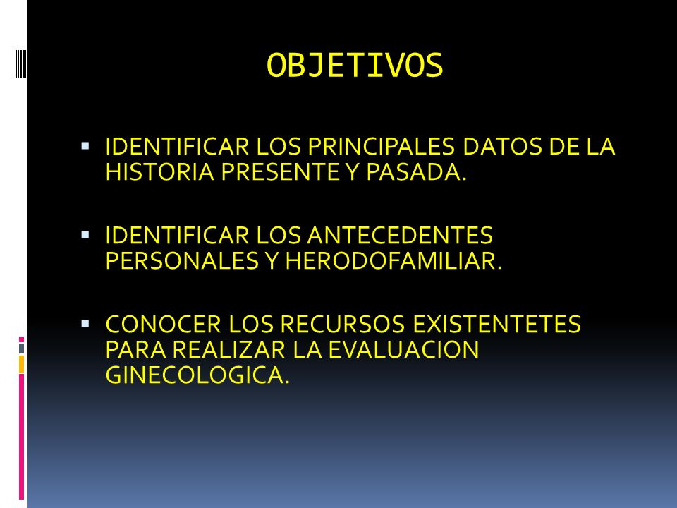 OBJETIVOS IDENTIFICAR LOS PRINCIPALES DATOS DE LA HISTORIA PRESENTE Y PASADA. IDENTIFICAR LOS ANTECEDENTES PERSONALES Y HERODOFAMILIAR.